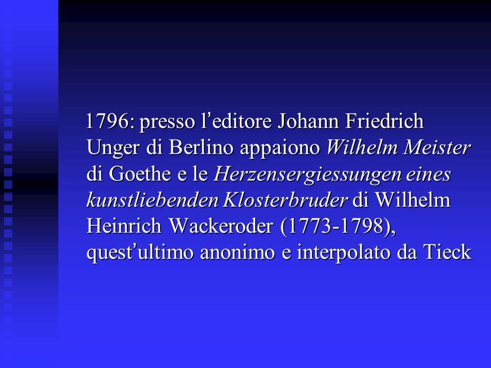 1796: presso l'editore Johann Friedrich Unger di Berlino appaiono Wilhelm Meister di Goethe e le Herzensergiessungen eines kunstliebenden Klosterbruder di Wilhelm Heinrich Wackeroder (1773-1798), quest'ultimo anonimo e interpolato da Tieck