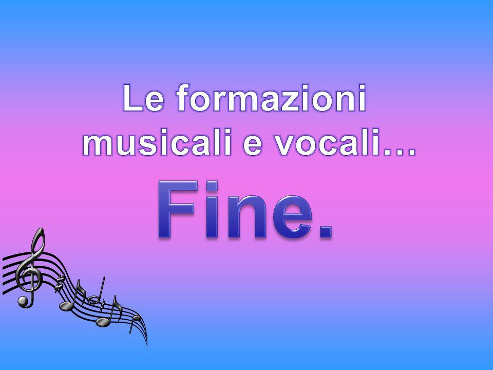Le formazioni musicali e vocali… Fine.