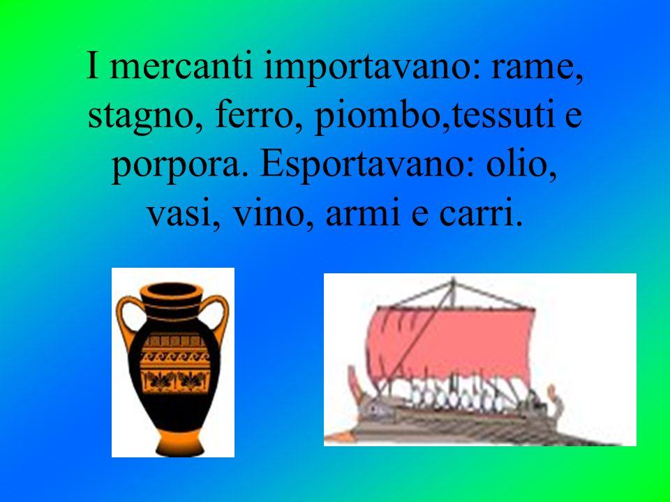 I mercanti importavano: rame, stagno, ferro, piombo,tessuti e porpora