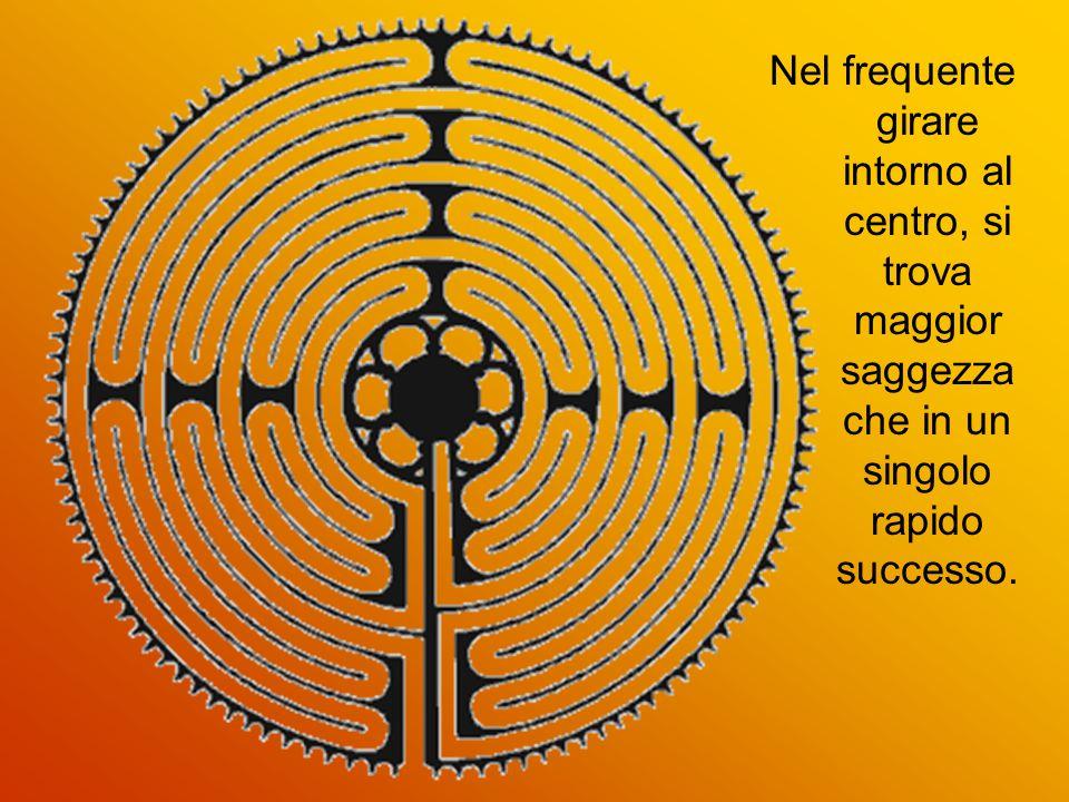 Nel frequente girare intorno al centro, si trova maggior saggezza che in un singolo rapido successo.