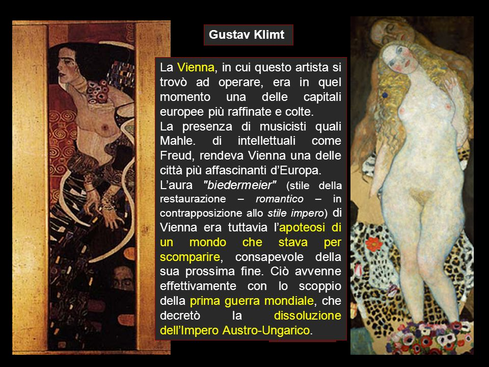 Gustav Klimt La Vienna, in cui questo artista si trovò ad operare, era in quel momento una delle capitali europee più raffinate e colte.