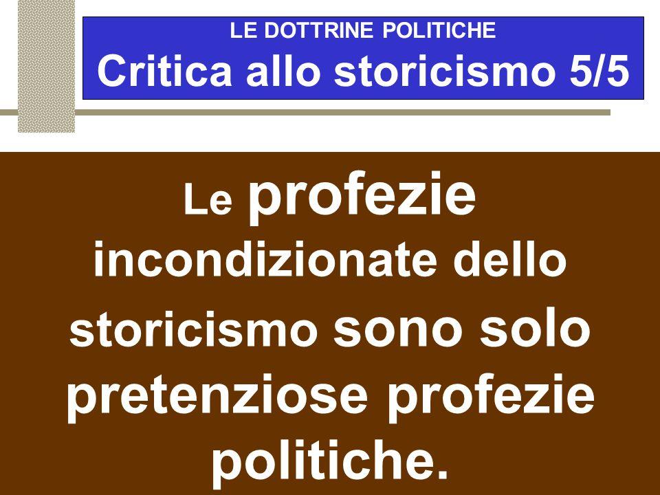 LE DOTTRINE POLITICHE Critica allo storicismo 5/5