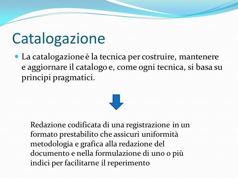 Catalogazione La catalogazione è la tecnica per costruire, mantenere e aggiornare il catalogo e, come ogni tecnica, si basa su principi pragmatici.