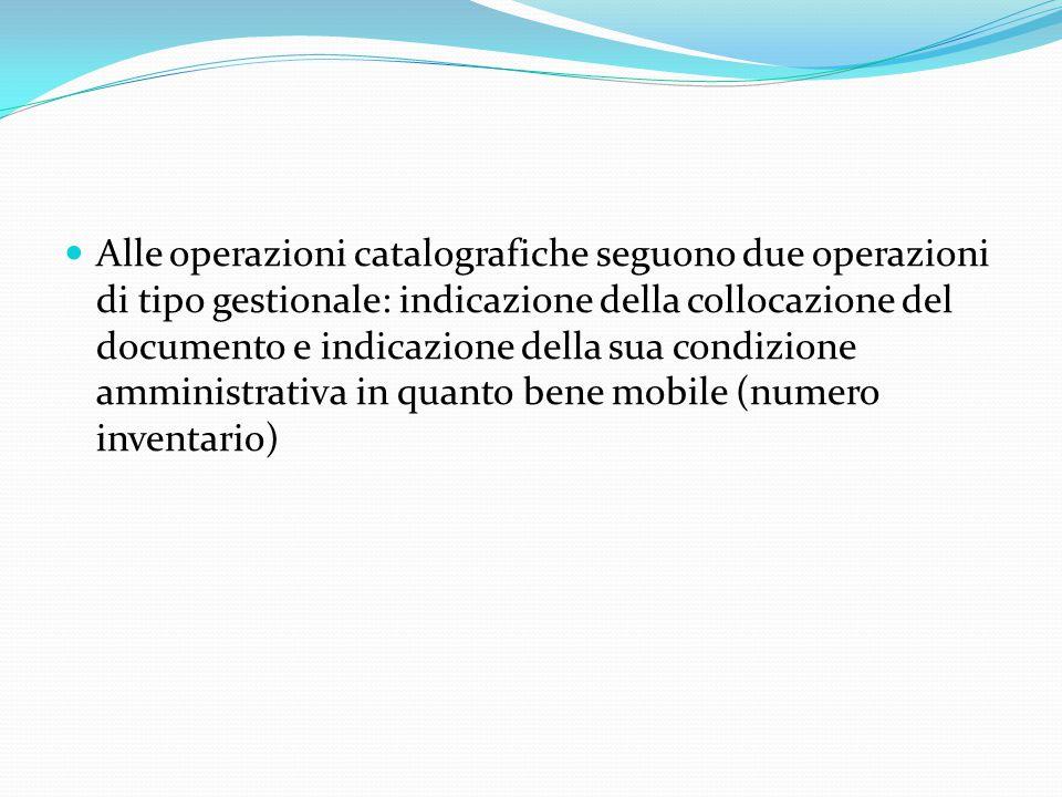 Alle operazioni catalografiche seguono due operazioni di tipo gestionale: indicazione della collocazione del documento e indicazione della sua condizione amministrativa in quanto bene mobile (numero inventario)