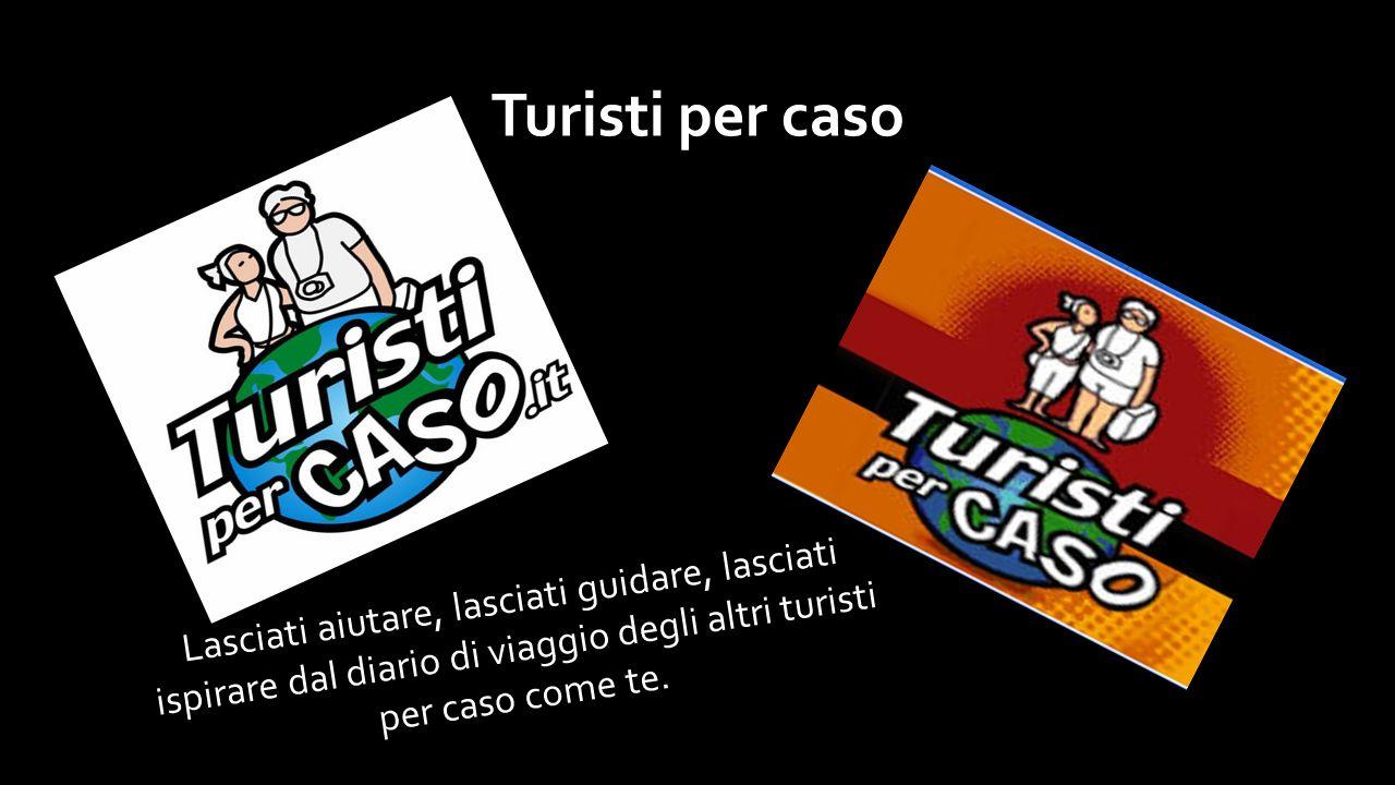 Turisti per caso Lasciati aiutare, lasciati guidare, lasciati ispirare dal diario di viaggio degli altri turisti per caso come te.