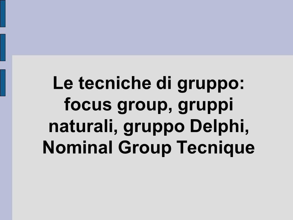 Le tecniche di gruppo: focus group, gruppi naturali, gruppo Delphi, Nominal Group Tecnique