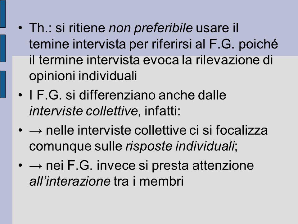 Th.: si ritiene non preferibile usare il temine intervista per riferirsi al F.G. poiché il termine intervista evoca la rilevazione di opinioni individuali
