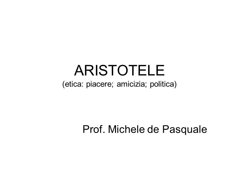 ARISTOTELE (etica: piacere; amicizia; politica)