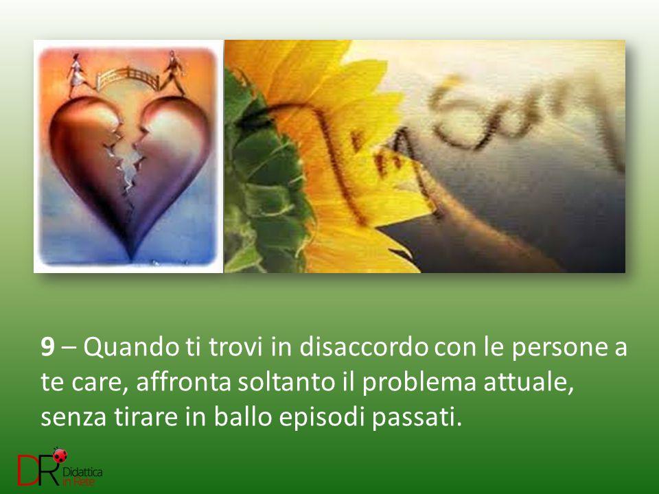 9 – Quando ti trovi in disaccordo con le persone a te care, affronta soltanto il problema attuale, senza tirare in ballo episodi passati.
