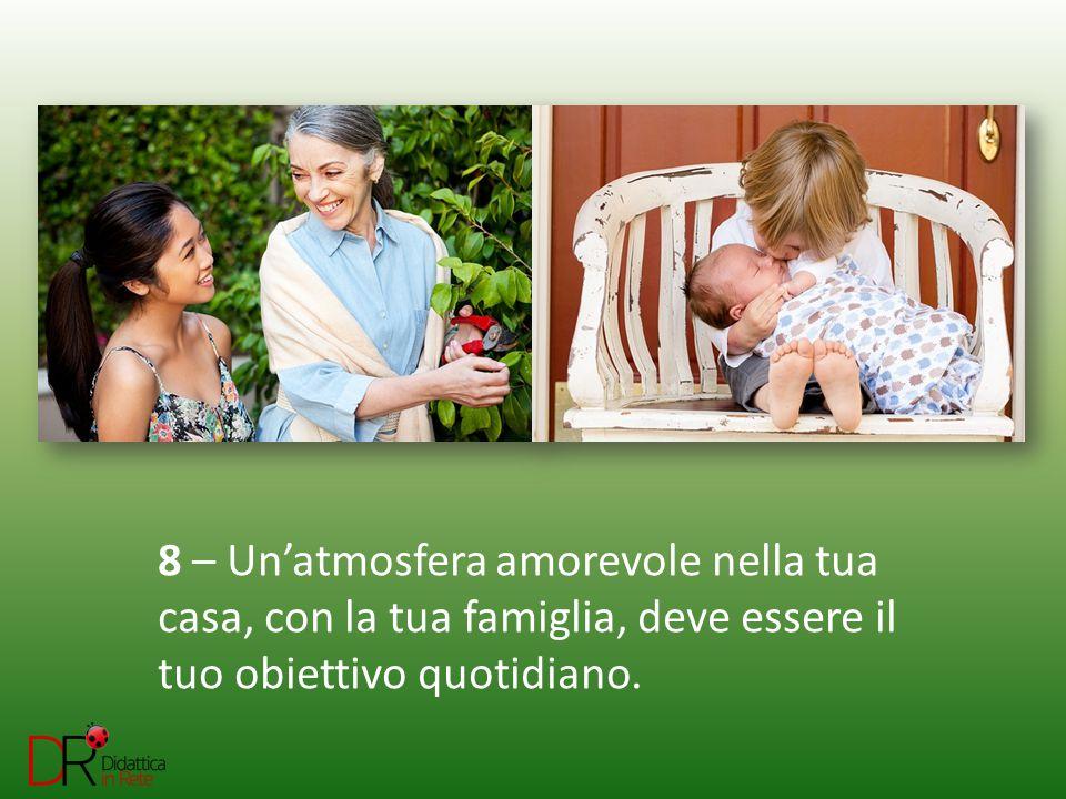 8 – Un'atmosfera amorevole nella tua casa, con la tua famiglia, deve essere il tuo obiettivo quotidiano.