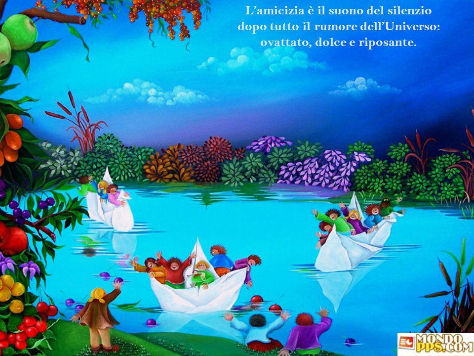 L'amicizia è il suono del silenzio dopo tutto il rumore dell'Universo: ovattato, dolce e riposante.