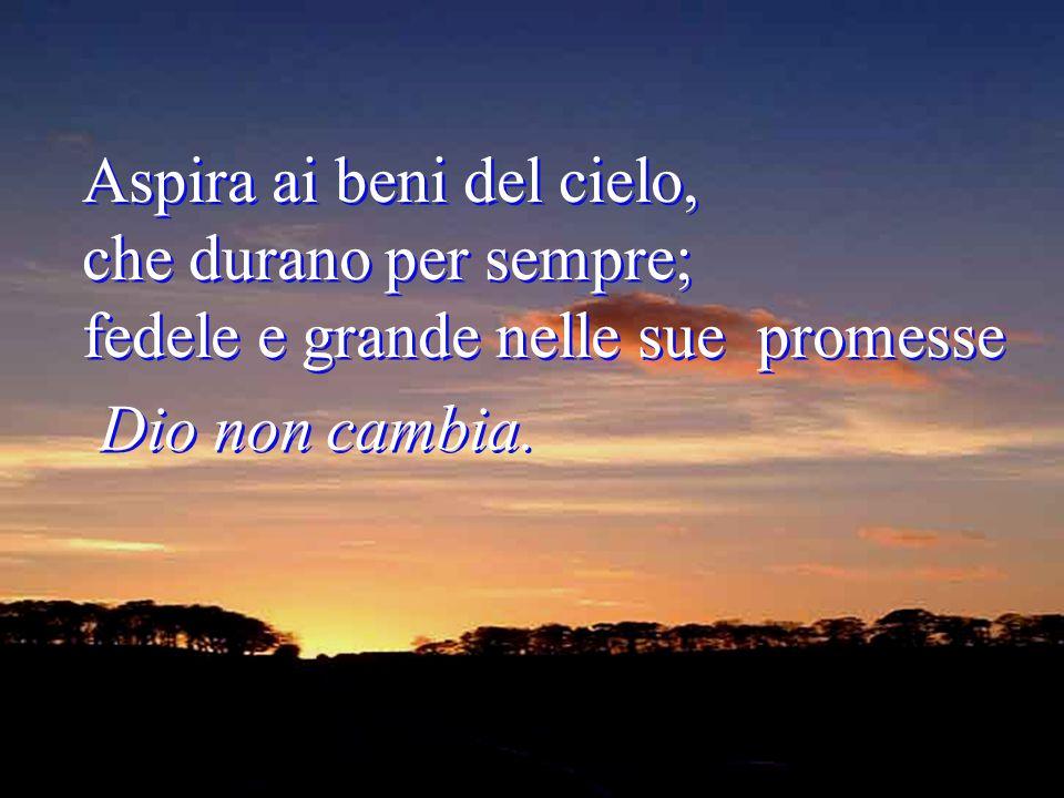 Aspira ai beni del cielo, che durano per sempre; fedele e grande nelle sue promesse