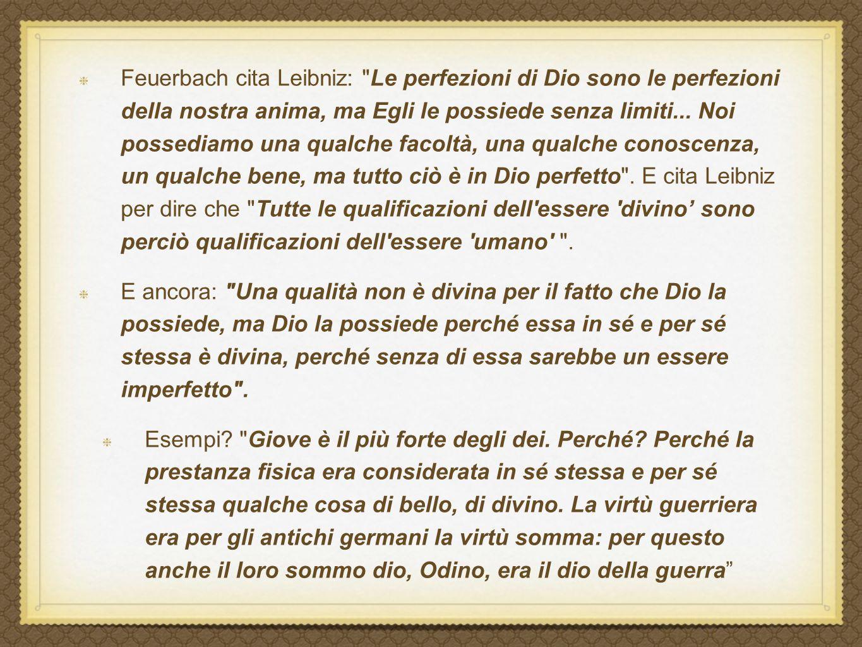 Feuerbach cita Leibniz: Le perfezioni di Dio sono le perfezioni della nostra anima, ma Egli le possiede senza limiti... Noi possediamo una qualche facoltà, una qualche conoscenza, un qualche bene, ma tutto ciò è in Dio perfetto . E cita Leibniz per dire che Tutte le qualificazioni dell essere divino' sono perciò qualificazioni dell essere umano .