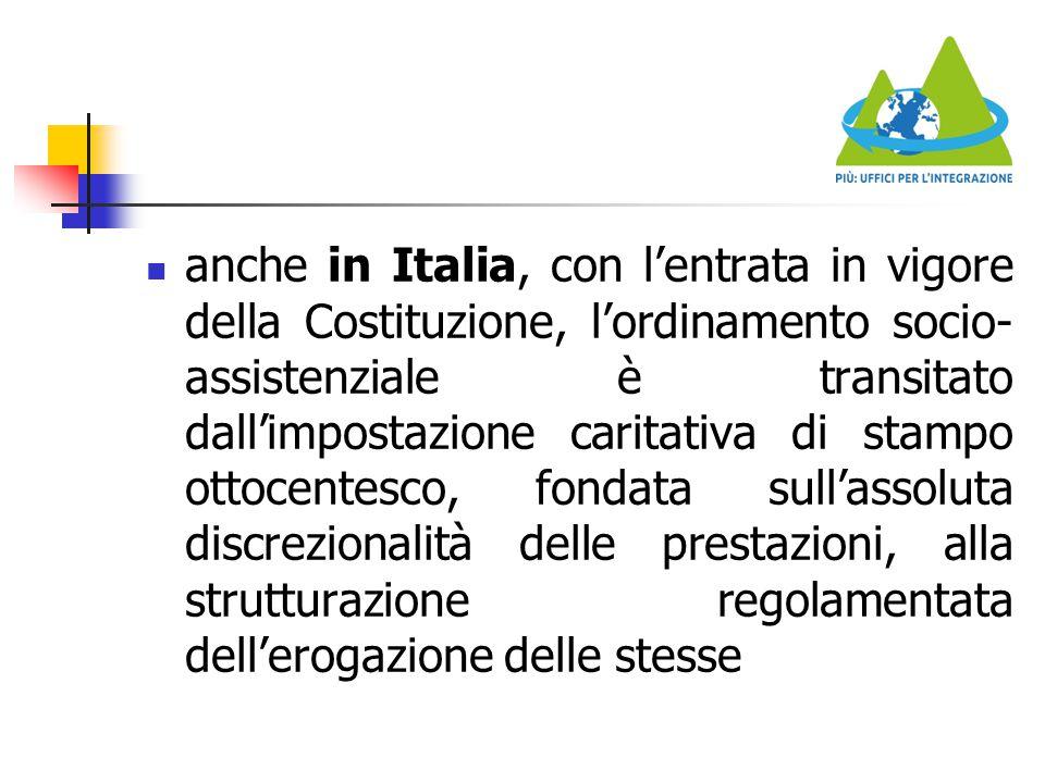 anche in Italia, con l'entrata in vigore della Costituzione, l'ordinamento socio-assistenziale è transitato dall'impostazione caritativa di stampo ottocentesco, fondata sull'assoluta discrezionalità delle prestazioni, alla strutturazione regolamentata dell'erogazione delle stesse