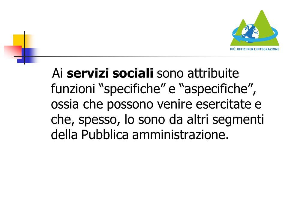 Ai servizi sociali sono attribuite funzioni specifiche e aspecifiche , ossia che possono venire esercitate e che, spesso, lo sono da altri segmenti della Pubblica amministrazione.