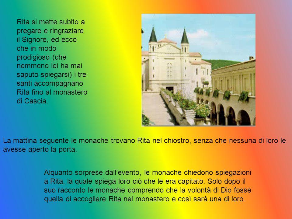 Rita si mette subito a pregare e ringraziare il Signore, ed ecco che in modo prodigioso (che nemmeno lei ha mai saputo spiegarsi) i tre santi accompagnano Rita fino al monastero di Cascia.