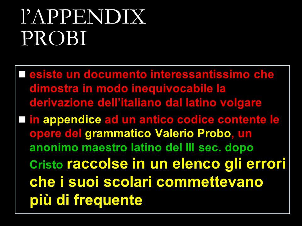 l'APPENDIX PROBI esiste un documento interessantissimo che dimostra in modo inequivocabile la derivazione dell'italiano dal latino volgare.