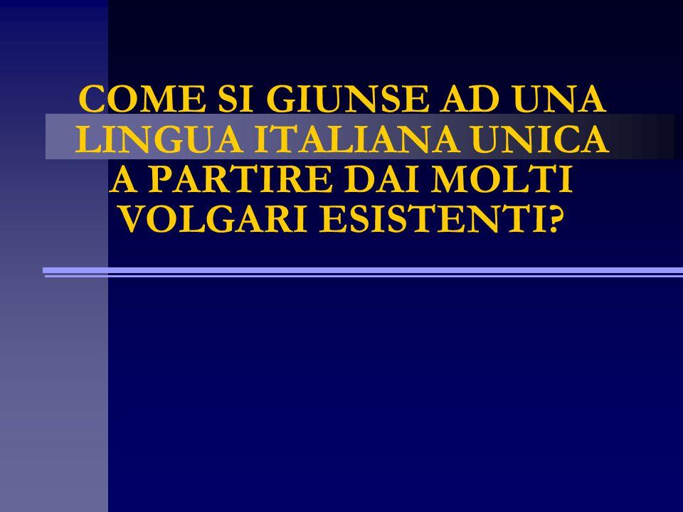 COME SI GIUNSE AD UNA LINGUA ITALIANA UNICA A PARTIRE DAI MOLTI VOLGARI ESISTENTI