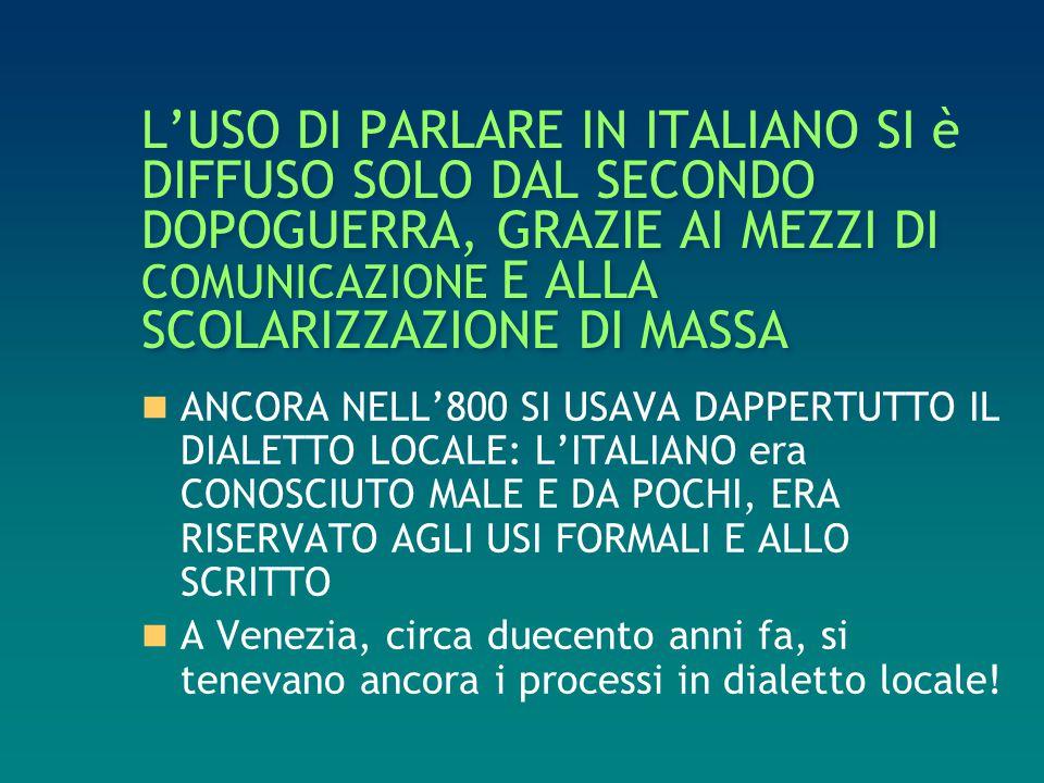 L'USO DI PARLARE IN ITALIANO SI è DIFFUSO SOLO DAL SECONDO DOPOGUERRA, GRAZIE AI MEZZI DI COMUNICAZIONE E ALLA SCOLARIZZAZIONE DI MASSA