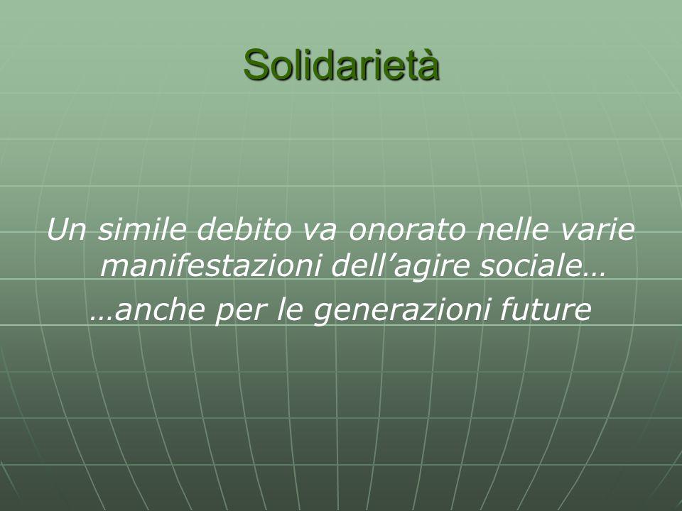 Solidarietà Un simile debito va onorato nelle varie manifestazioni dell'agire sociale… …anche per le generazioni future