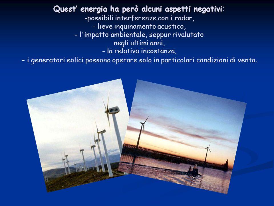 Quest' energia ha però alcuni aspetti negativi: -possibili interferenze con i radar, - lieve inquinamento acustico, - l impatto ambientale, seppur rivalutato negli ultimi anni, - la relativa incostanza, - i generatori eolici possono operare solo in particolari condizioni di vento.