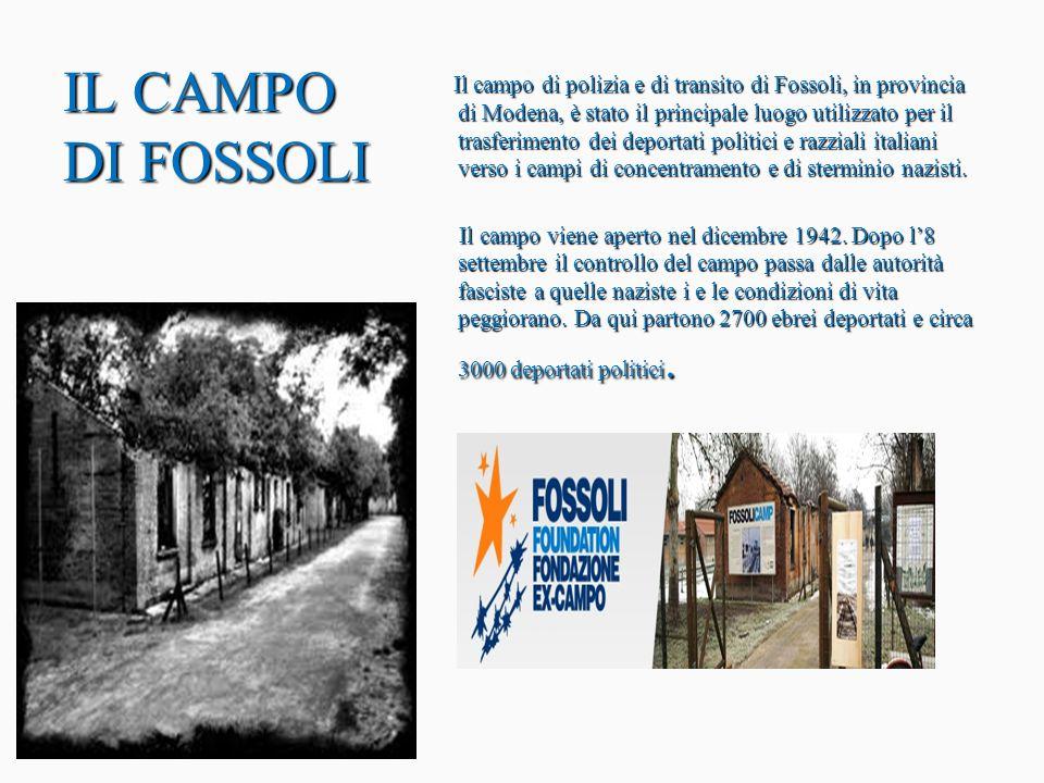 Il campo di polizia e di transito di Fossoli, in provincia di Modena, è stato il principale luogo utilizzato per il trasferimento dei deportati politici e razziali italiani verso i campi di concentramento e di sterminio nazisti. Il campo viene aperto nel dicembre 1942. Dopo l'8 settembre il controllo del campo passa dalle autorità fasciste a quelle naziste i e le condizioni di vita peggiorano. Da qui partono 2700 ebrei deportati e circa 3000 deportati politici.