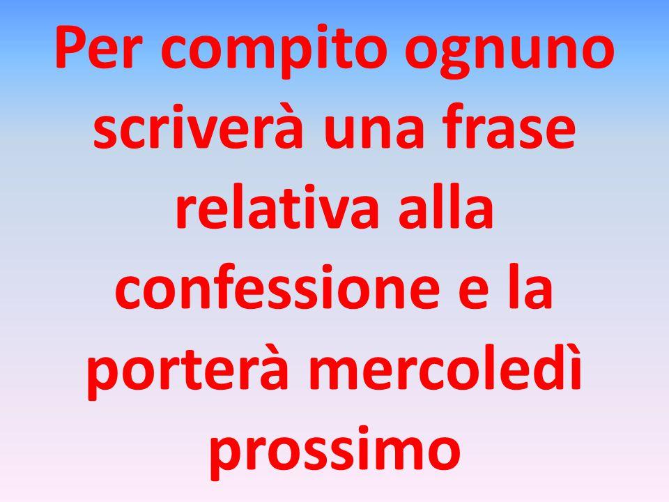 Per compito ognuno scriverà una frase relativa alla confessione e la porterà mercoledì prossimo