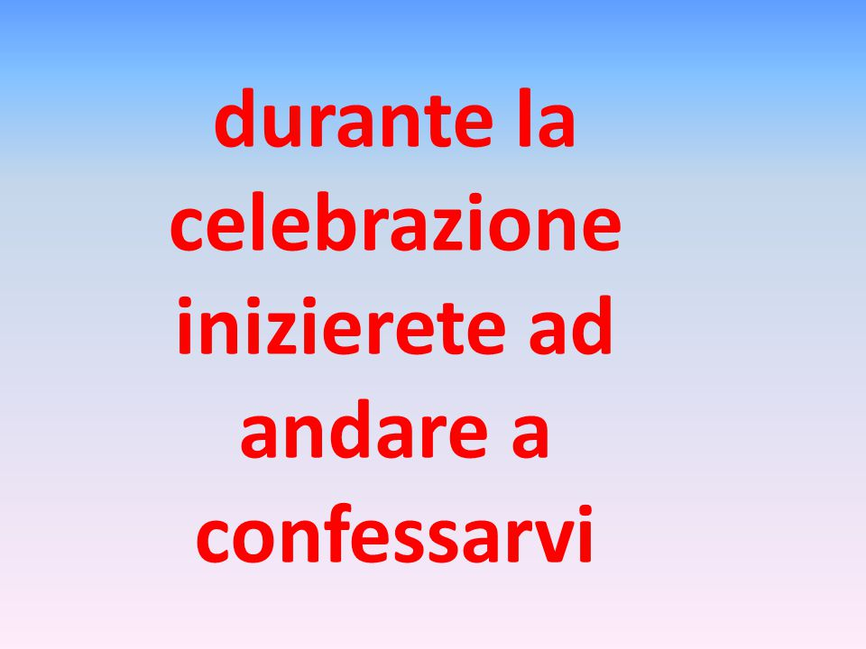 durante la celebrazione inizierete ad andare a confessarvi