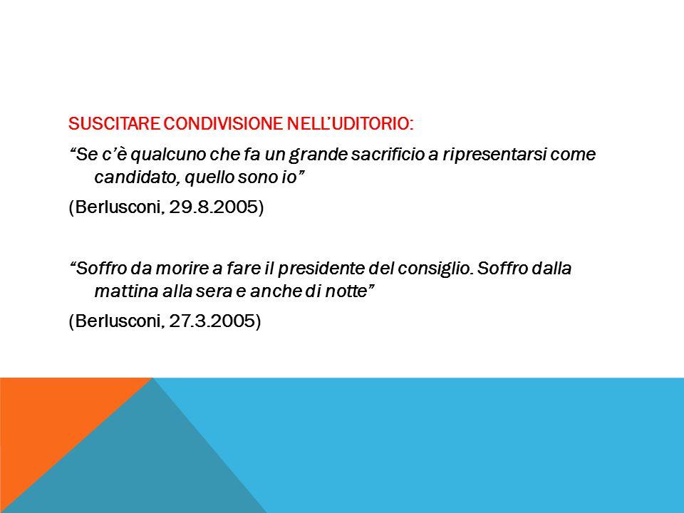 SUSCITARE CONDIVISIONE NELL'UDITORIO: Se c'è qualcuno che fa un grande sacrificio a ripresentarsi come candidato, quello sono io (Berlusconi, 29.8.2005) Soffro da morire a fare il presidente del consiglio.