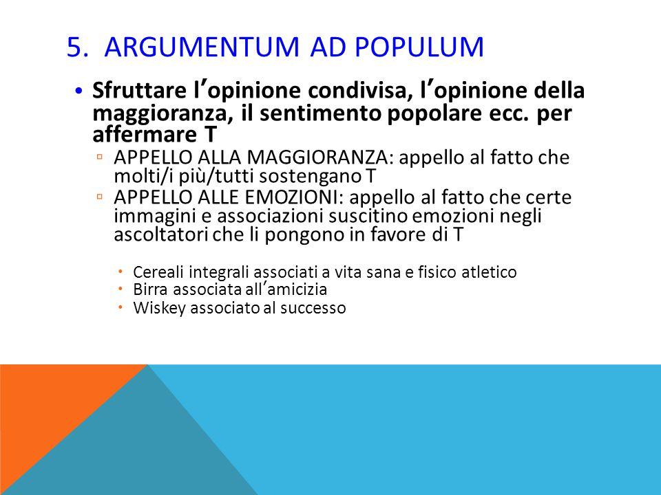 5. ARGUMENTUM AD POPULUM Sfruttare l'opinione condivisa, l'opinione della maggioranza, il sentimento popolare ecc. per affermare T.