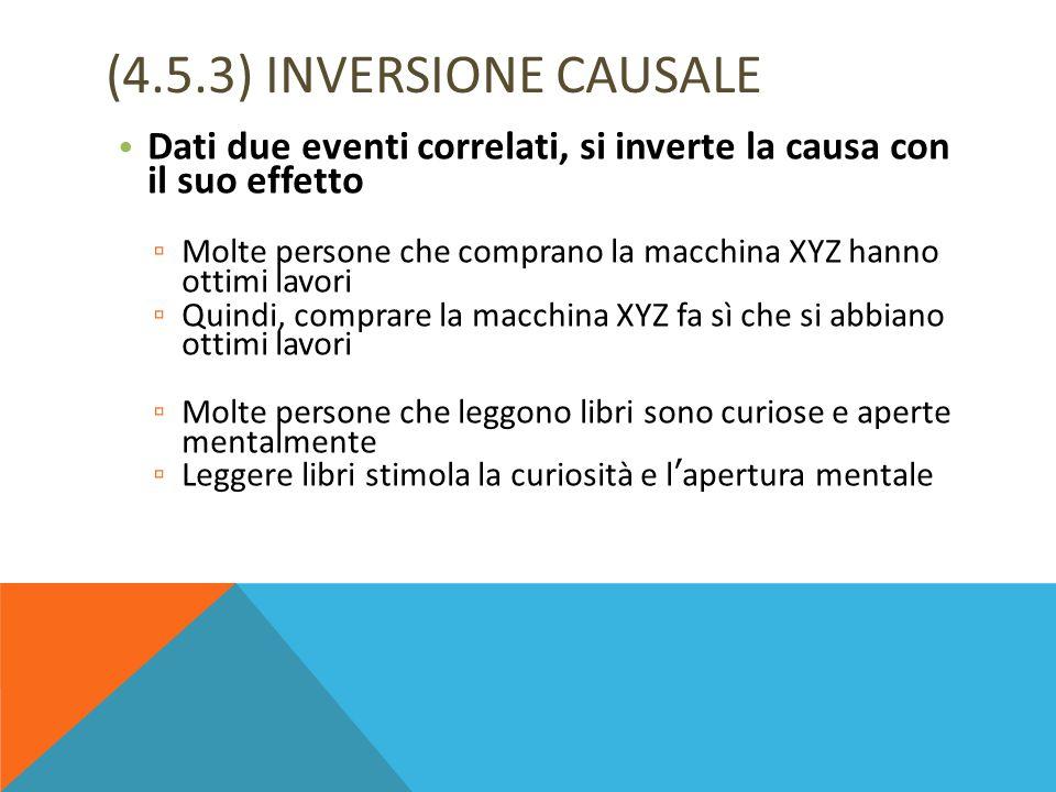(4.5.3) INVERSIONE CAUSALE Dati due eventi correlati, si inverte la causa con il suo effetto.