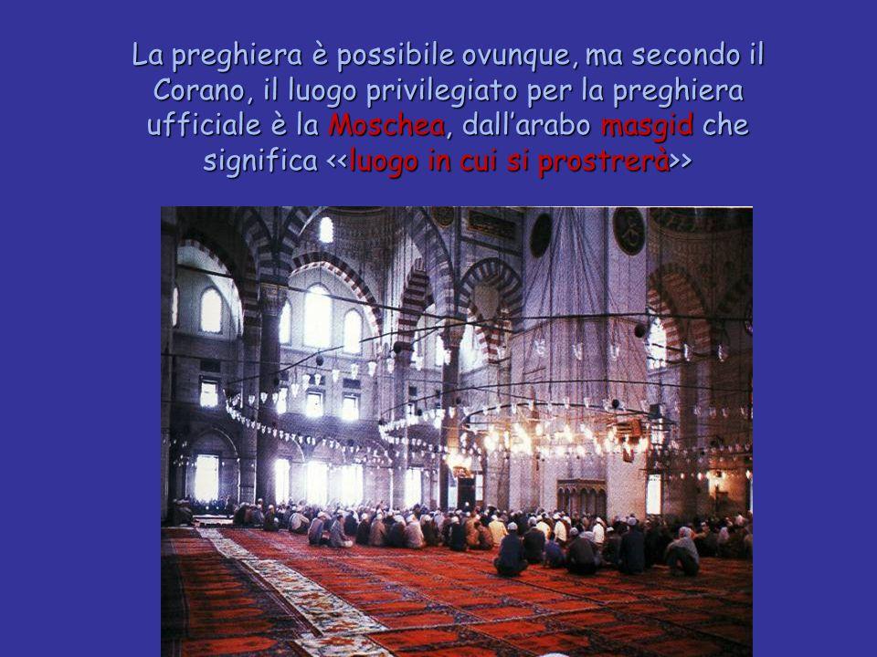 La preghiera è possibile ovunque, ma secondo il Corano, il luogo privilegiato per la preghiera ufficiale è la Moschea, dall'arabo masgid che significa <<luogo in cui si prostrerà>>