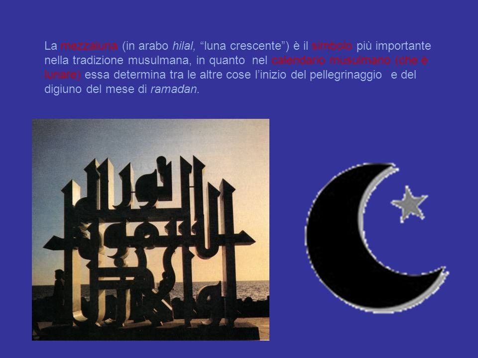 La mezzaluna (in arabo hilal, luna crescente ) è il simbolo più importante nella tradizione musulmana, in quanto nel calendario musulmano (che è lunare) essa determina tra le altre cose l'inizio del pellegrinaggio e del digiuno del mese di ramadan.
