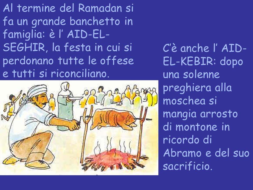 Al termine del Ramadan si fa un grande banchetto in famiglia: è l' AID-EL-SEGHIR, la festa in cui si perdonano tutte le offese e tutti si riconciliano.