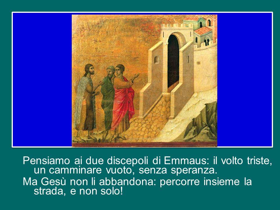 Pensiamo ai due discepoli di Emmaus: il volto triste, un camminare vuoto, senza speranza.