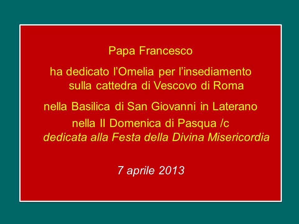 Papa Francesco ha dedicato l'Omelia per l'insediamento sulla cattedra di Vescovo di Roma nella Basilica di San Giovanni in Laterano nella II Domenica di Pasqua /c dedicata alla Festa della Divina Misericordia 7 aprile 2013