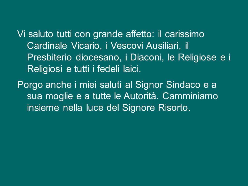 Vi saluto tutti con grande affetto: il carissimo Cardinale Vicario, i Vescovi Ausiliari, il Presbiterio diocesano, i Diaconi, le Religiose e i Religiosi e tutti i fedeli laici.