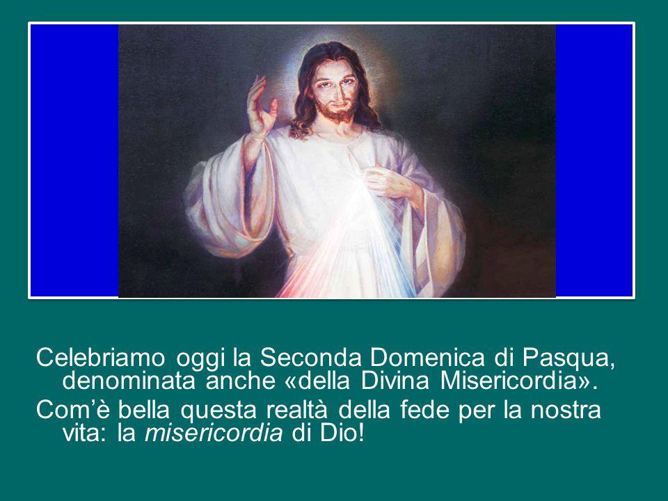 Celebriamo oggi la Seconda Domenica di Pasqua, denominata anche «della Divina Misericordia».