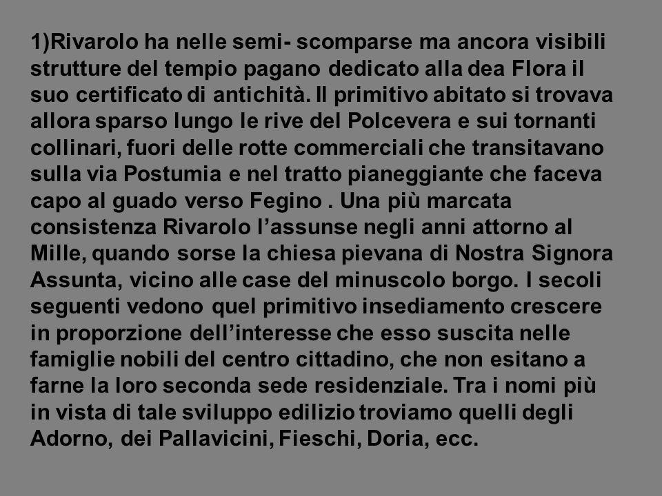 1)Rivarolo ha nelle semi- scomparse ma ancora visibili strutture del tempio pagano dedicato alla dea Flora il