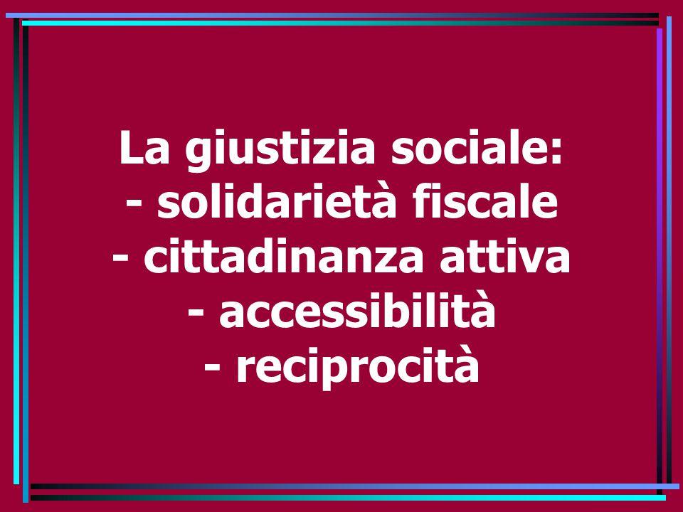 La giustizia sociale: - solidarietà fiscale - cittadinanza attiva - accessibilità - reciprocità