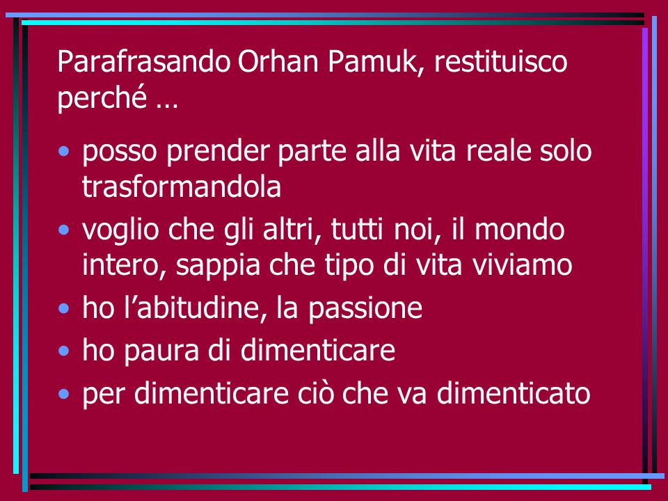 Parafrasando Orhan Pamuk, restituisco perché …