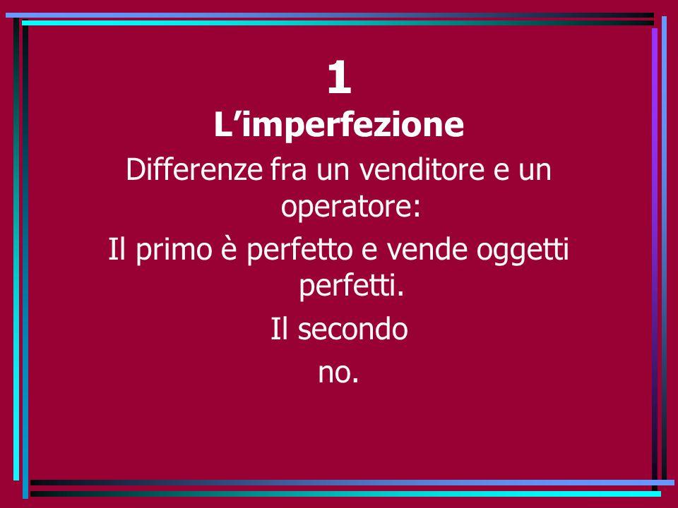 1 L'imperfezione Differenze fra un venditore e un operatore: