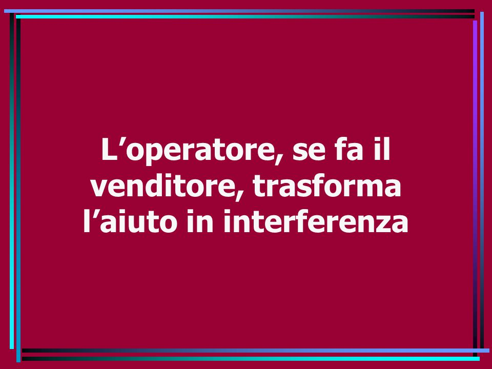 L'operatore, se fa il venditore, trasforma l'aiuto in interferenza