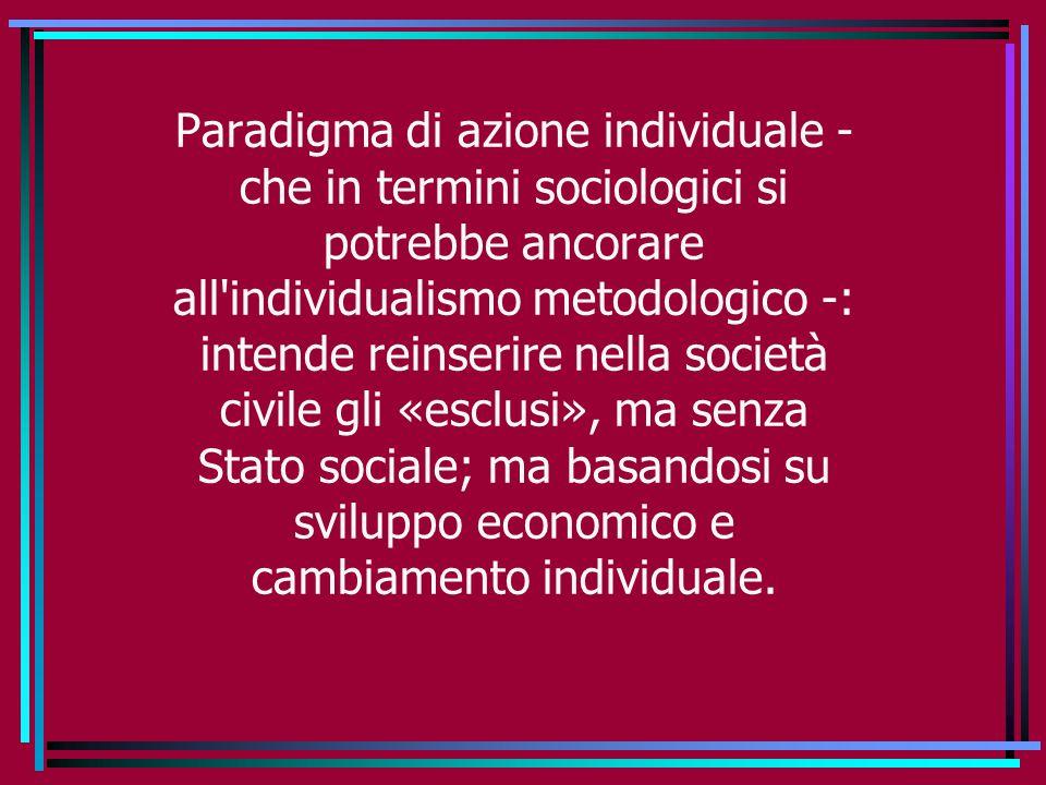Paradigma di azione individuale - che in termini sociologici si potrebbe ancorare all individualismo metodologico -: intende reinserire nella società civile gli «esclusi», ma senza Stato sociale; ma basandosi su sviluppo economico e cambiamento individuale.