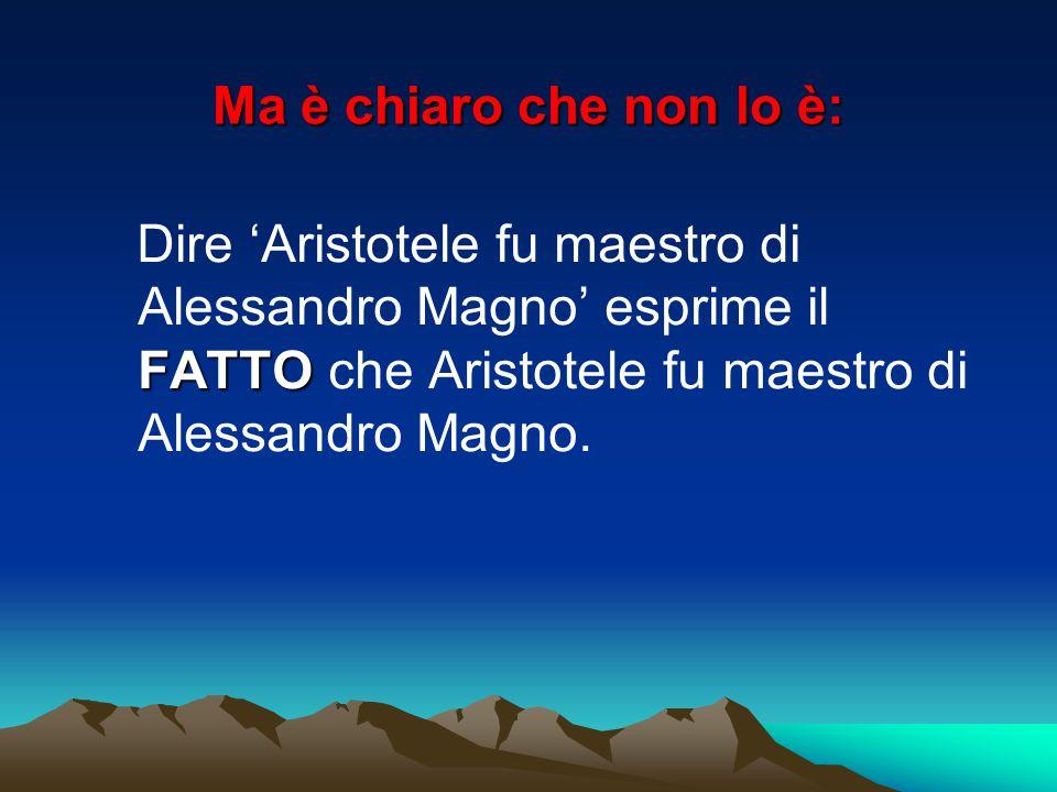 Ma è chiaro che non lo è: Dire 'Aristotele fu maestro di Alessandro Magno' esprime il FATTO che Aristotele fu maestro di Alessandro Magno.