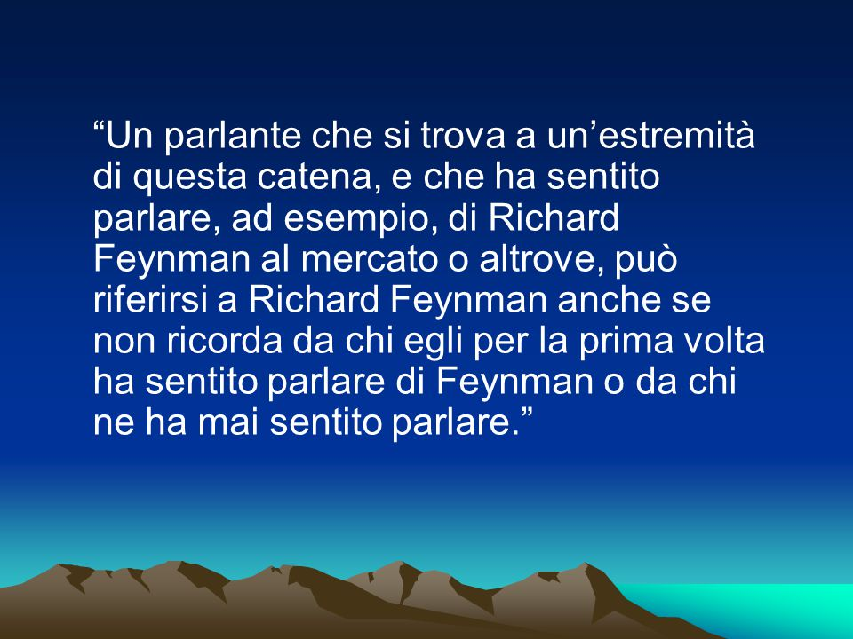 Un parlante che si trova a un'estremità di questa catena, e che ha sentito parlare, ad esempio, di Richard Feynman al mercato o altrove, può riferirsi a Richard Feynman anche se non ricorda da chi egli per la prima volta ha sentito parlare di Feynman o da chi ne ha mai sentito parlare.