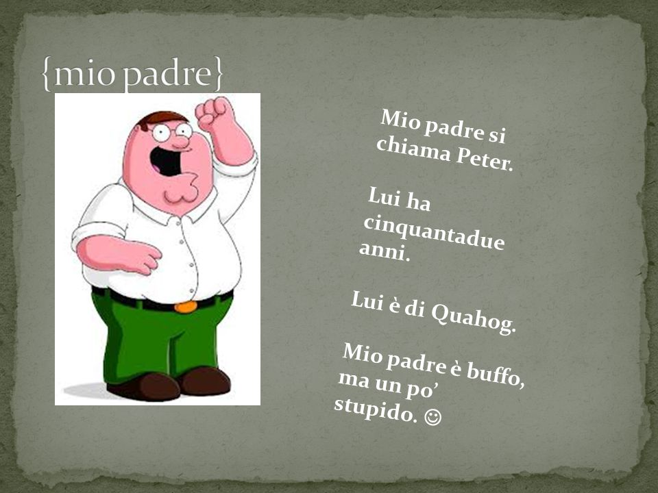 {mio padre} Mio padre si chiama Peter. Lui ha cinquantadue anni.