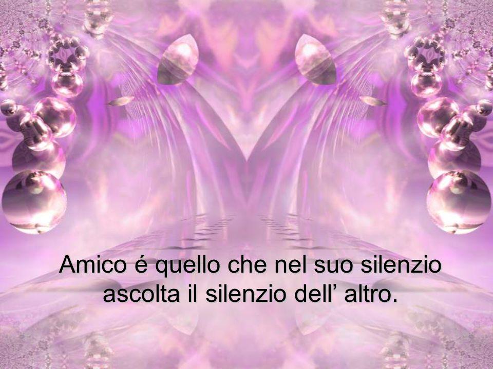 Amico é quello che nel suo silenzio ascolta il silenzio dell' altro.