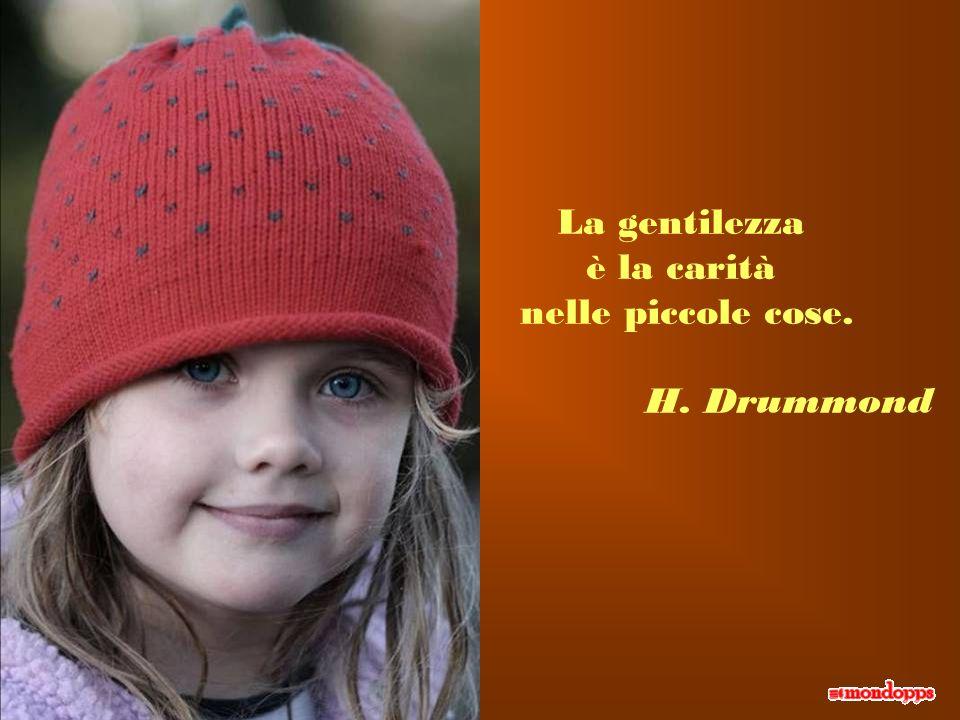 La gentilezza è la carità nelle piccole cose. H. Drummond
