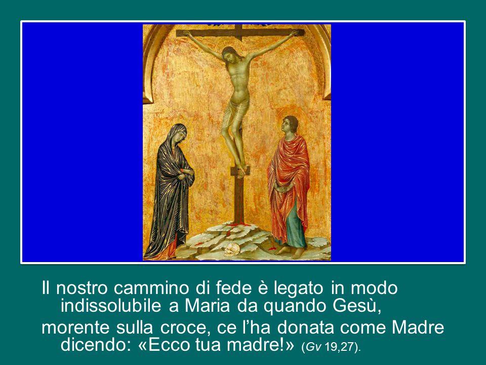 Il nostro cammino di fede è legato in modo indissolubile a Maria da quando Gesù, morente sulla croce, ce l'ha donata come Madre dicendo: «Ecco tua madre!» (Gv 19,27).